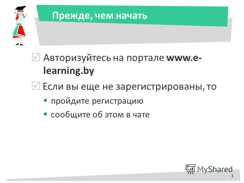 Прежде, чем начать Авторизуйтесь на портале www.e- learning.by Если вы еще не зарегистрированы, то пройдите регистрацию сообщите об этом в чате 1 1