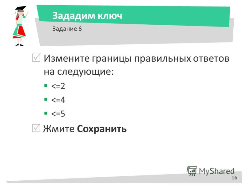Зададим ключ Задание 6 Измените границы правильных ответов на следующие: