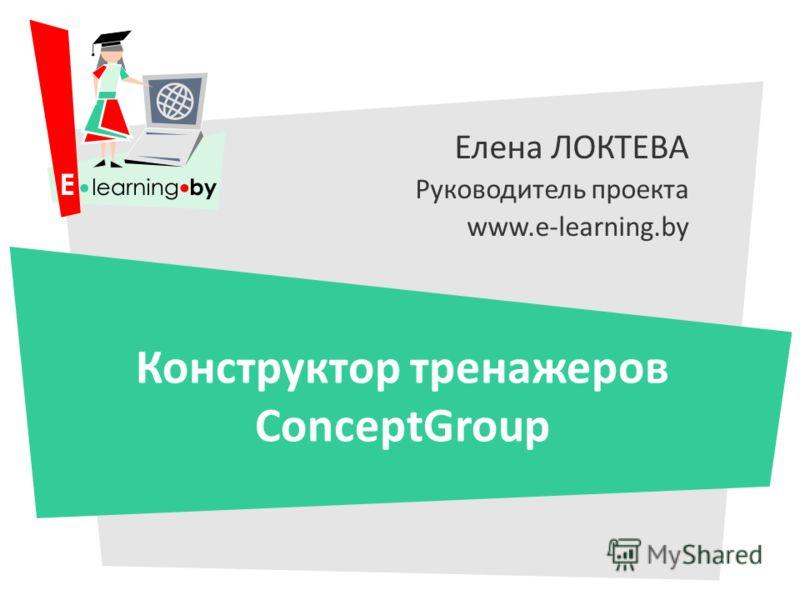 Елена ЛОКТЕВА Руководитель проекта www.e-learning.by Конструктор тренажеров ConceptGroup