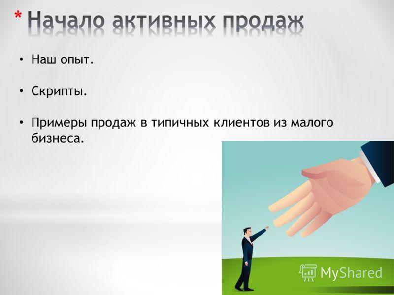 Наш опыт. Скрипты. Примеры продаж в типичных клиентов из малого бизнеса.