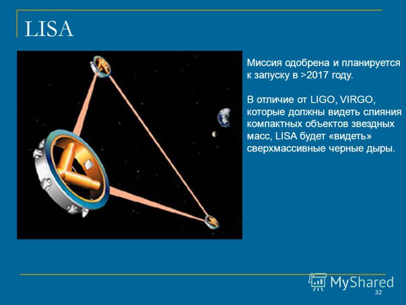 32 LISA Миссия одобрена и планируется к запуску в >2017 году. В отличие от LIGO, VIRGO, которые должны видеть слияния компактных объектов звездных масс, LISA будет «видеть» сверхмассивные черные дыры.