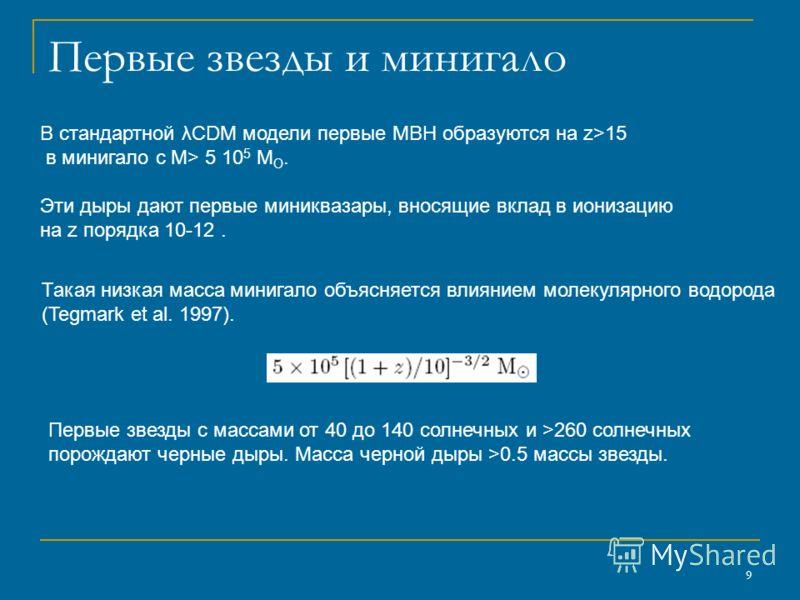9 Первые звезды и минигало В стандартной λCDM модели первые MBH образуются на z>15 в минигало с M> 5 10 5 M O. Эти дыры дают первые миниквазары, вносящие вклад в ионизацию на z порядка 10-12. Такая низкая масса минигало объясняется влиянием молекуляр