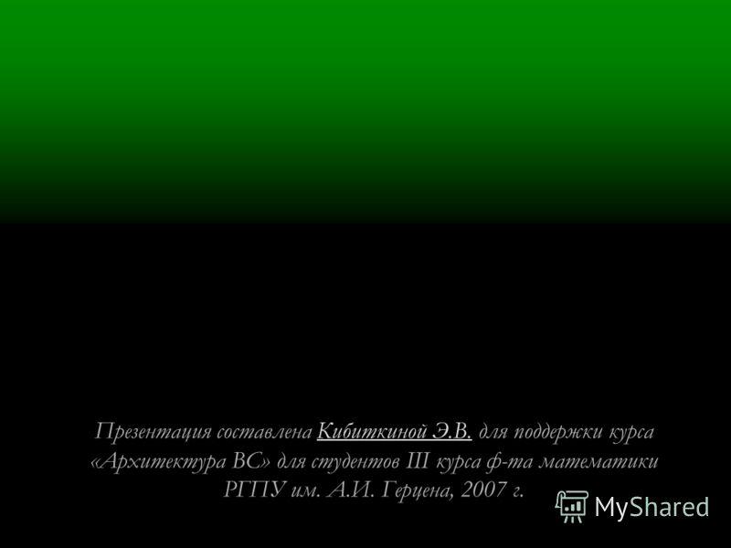 Презентация составлена Кибиткиной Э.В. для поддержки курса «Архитектура ВС» для студентов III курса ф-та математикиКибиткиной Э.В. РГПУ им. А.И. Герцена, 2007 г.