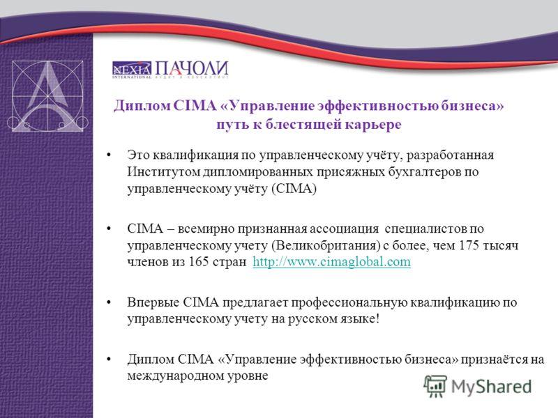 Диплом CIMA «Управление эффективностью бизнеса» путь к блестящей карьере Это квалификация по управленческому учёту, разработанная Институтом дипломированных присяжных бухгалтеров по управленческому учёту (CIMA) СIMA – всемирно признанная ассоциация с
