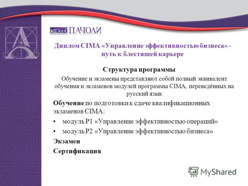 Диплом CIMA «Управление эффективностью бизнеса» - путь к блестящей карьере Структура программы Обучение и экзамены представляют собой полный эквивалент обучения и экзаменов модулей программы CIMA, переведённых на русский язык Обучение по подготовки к