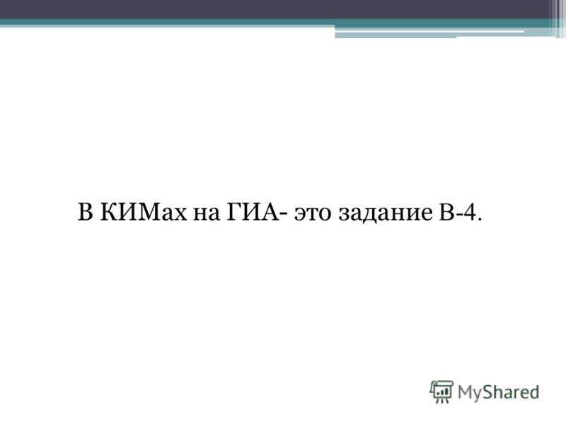 В КИМах на ГИА- это задание В-4.
