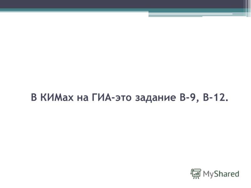 В КИМах на ГИА-это задание В-9, В-12.