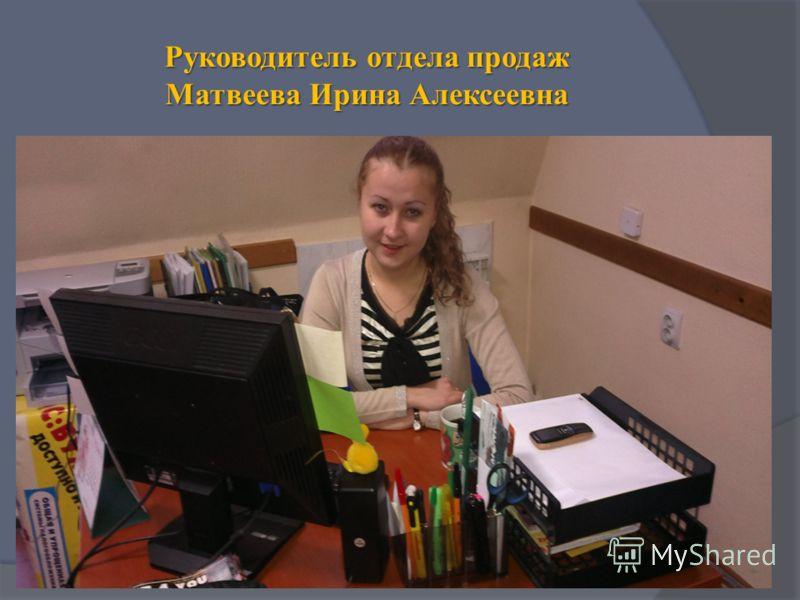 Руководитель отдела продаж Матвеева Ирина Алексеевна
