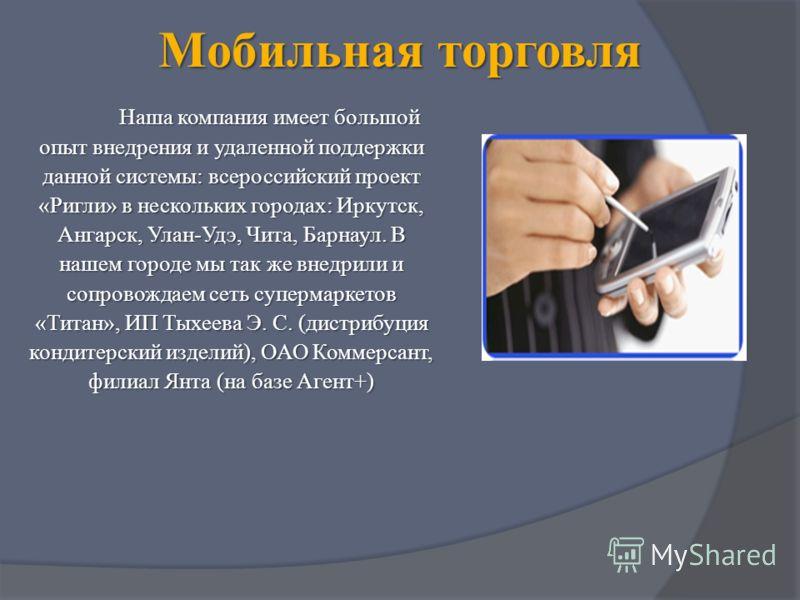 Мобильная торговля Наша компания имеет большой опыт внедрения и удаленной поддержки данной системы: всероссийский проект «Ригли» в нескольких городах: Иркутск, Ангарск, Улан-Удэ, Чита, Барнаул. В нашем городе мы так же внедрили и сопровождаем сеть су