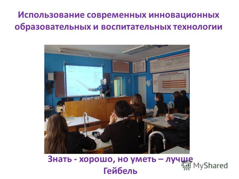 Использование современных инновационных образовательных и воспитательных технологии Знать - хорошо, но уметь – лучше Гейбель