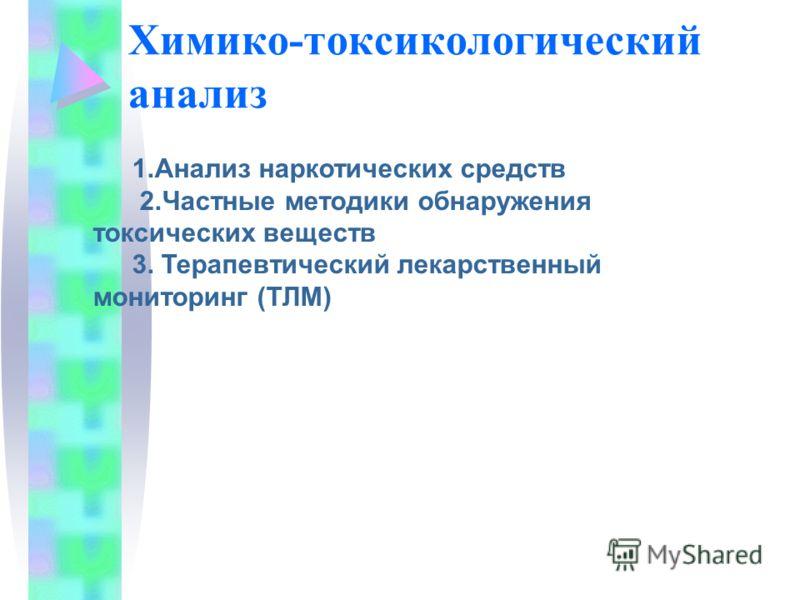 Химико-токсикологический анализ 1.Анализ наркотических средств 2.Частные методики обнаружения токсических веществ 3. Терапевтический лекарственный мониторинг (ТЛМ)
