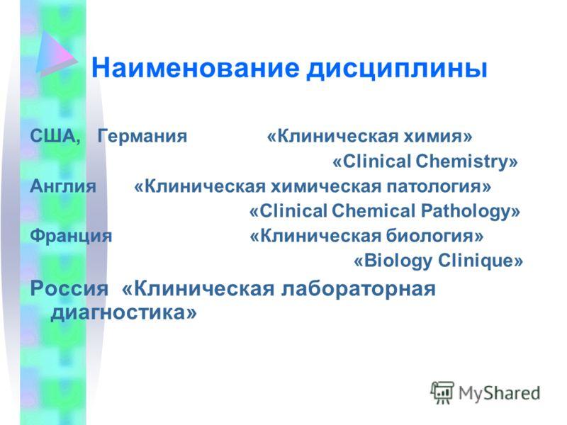Наименование дисциплины США, Германия «Клиническая химия» «Clinical Chemistry» Англия «Клиническая химическая патология» «Clinical Chemical Pathology» Франция «Клиническая биология» «Biology Clinique» Россия «Клиническая лабораторная диагностика»