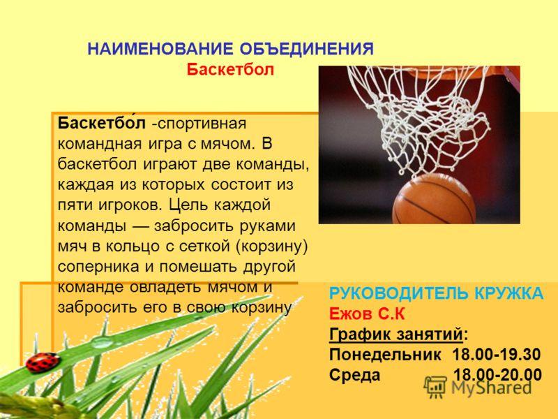РУКОВОДИТЕЛЬ КРУЖКА Ежов С.К График занятий: Понедельник 18.00-19.30 Среда 18.00-20.00 НАИМЕНОВАНИЕ ОБЪЕДИНЕНИЯ Баскетбол Баскетбо́л -спортивная командная игра с мячом. В баскетбол играют две команды, каждая из которых состоит из пяти игроков. Цель к