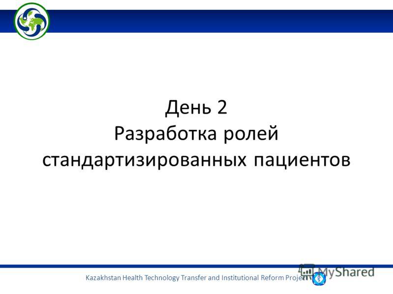 Kazakhstan Health Technology Transfer and Institutional Reform Project День 2 Разработка ролей стандартизированных пациентов
