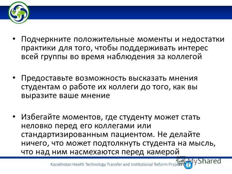 Kazakhstan Health Technology Transfer and Institutional Reform Project Подчеркните положительные моменты и недостатки практики для того, чтобы поддерживать интерес всей группы во время наблюдения за коллегой Предоставьте возможность высказать мнения