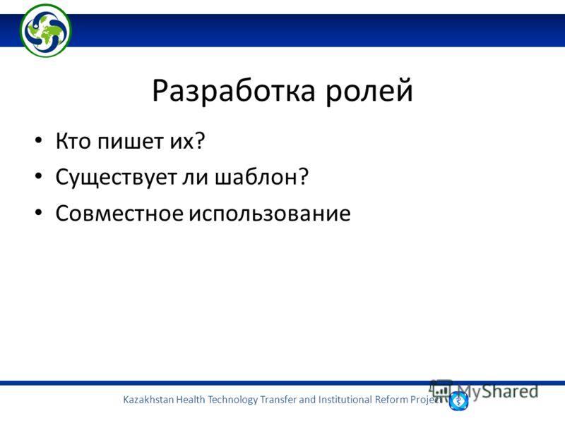 Kazakhstan Health Technology Transfer and Institutional Reform Project Разработка ролей Кто пишет их? Существует ли шаблон? Совместное использование