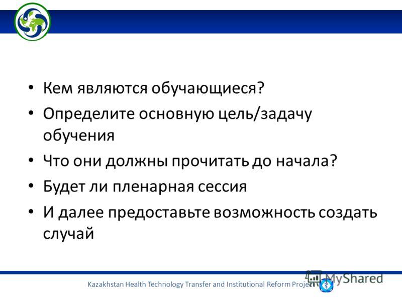 Kazakhstan Health Technology Transfer and Institutional Reform Project Кем являются обучающиеся? Определите основную цель/задачу обучения Что они должны прочитать до начала? Будет ли пленарная сессия И далее предоставьте возможность создать случай