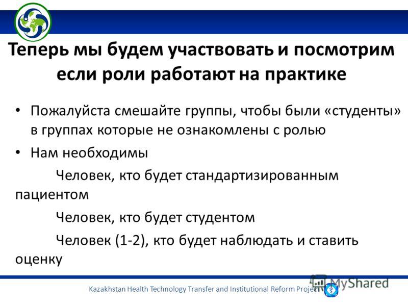 Kazakhstan Health Technology Transfer and Institutional Reform Project Теперь мы будем участвовать и посмотрим если роли работают на практике Пожалуйста смешайте группы, чтобы были «студенты» в группах которые не ознакомлены с ролью Нам необходимы Че