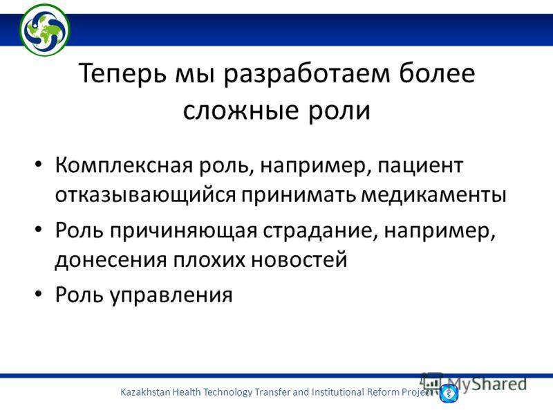 Kazakhstan Health Technology Transfer and Institutional Reform Project Теперь мы разработаем более сложные роли Комплексная роль, например, пациент отказывающийся принимать медикаменты Роль причиняющая страдание, например, донесения плохих новостей Р
