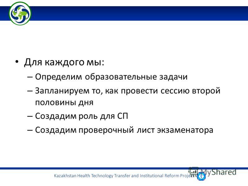 Kazakhstan Health Technology Transfer and Institutional Reform Project Для каждого мы: – Определим образовательные задачи – Запланируем то, как провести сессию второй половины дня – Создадим роль для СП – Создадим проверочный лист экзаменатора