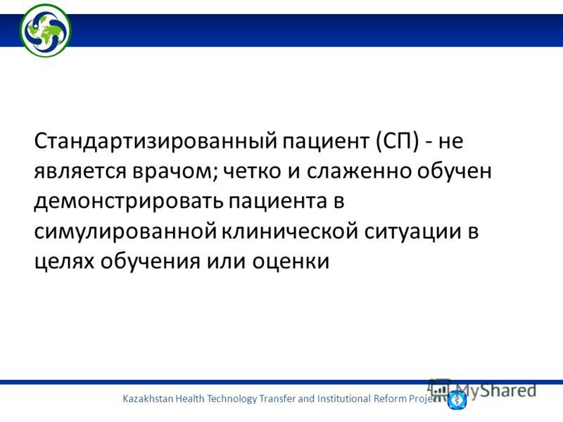 Kazakhstan Health Technology Transfer and Institutional Reform Project Стандартизированный пациент (СП) - не является врачом; четко и слаженно обучен демонстрировать пациента в симулированной клинической ситуации в целях обучения или оценки