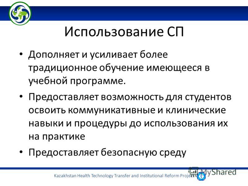 Kazakhstan Health Technology Transfer and Institutional Reform Project Использование СП Дополняет и усиливает более традиционное обучение имеющееся в учебной программе. Предоставляет возможность для студентов освоить коммуникативные и клинические нав