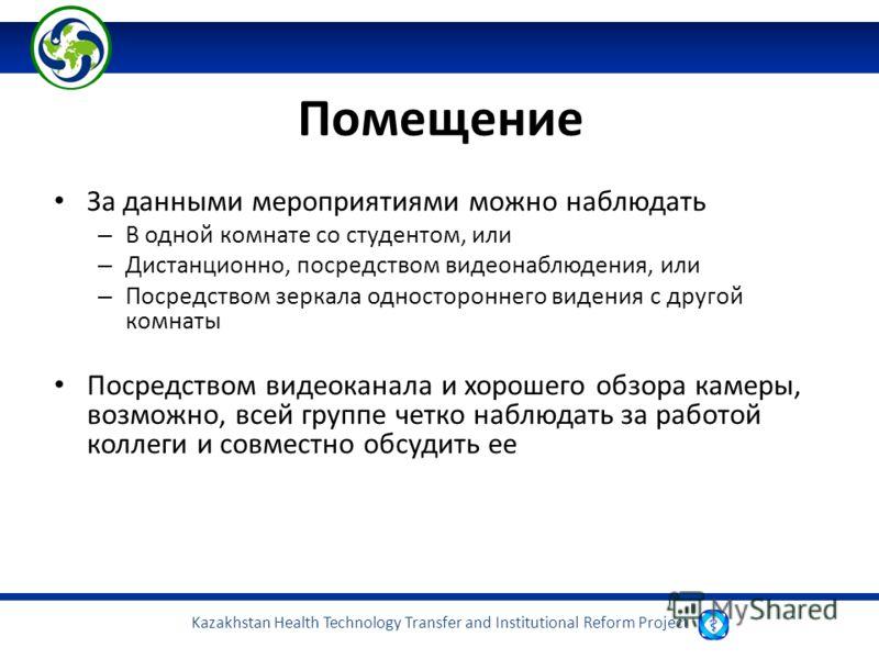 Kazakhstan Health Technology Transfer and Institutional Reform Project Помещение За данными мероприятиями можно наблюдать – В одной комнате со студентом, или – Дистанционно, посредством видеонаблюдения, или – Посредством зеркала одностороннего видени