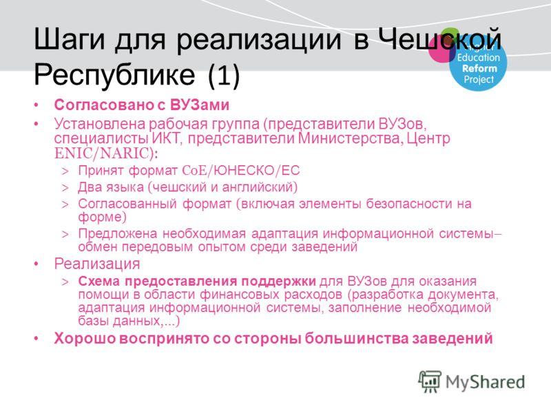 Шаги для реализации в Чешской Республике (1) Согласовано с ВУЗами Установлена рабочая группа (представители ВУЗов, специалисты ИКТ, представители Министерства, Центр ENIC/NARIC ) : > Принят формат CoE/ ЮНЕСКО / ЕС > Два языка ( чешский и английский )