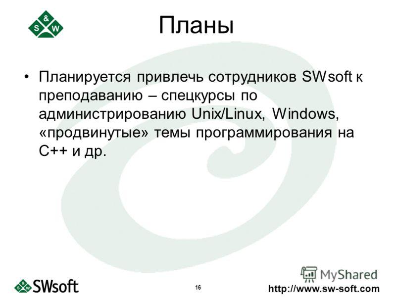 http://www.sw-soft.com 16 Планы Планируется привлечь сотрудников SWsoft к преподаванию – спецкурсы по администрированию Unix/Linux, Windows, «продвинутые» темы программирования на С++ и др.