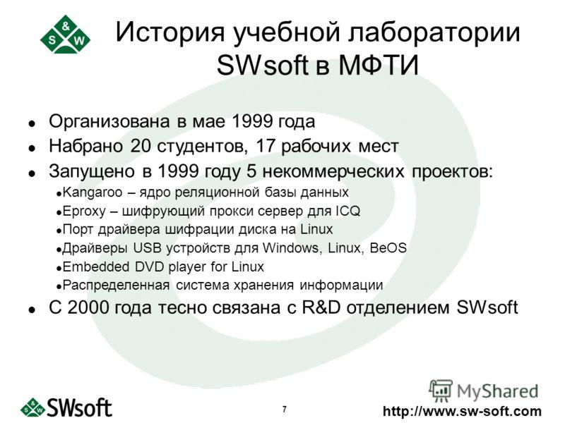 http://www.sw-soft.com 7 Организована в мае 1999 года Набрано 20 студентов, 17 рабочих мест Запущено в 1999 году 5 некоммерческих проектов: Kangaroo – ядро реляционной базы данных Eproxy – шифрующий прокси сервер для ICQ Порт драйвера шифрации диска