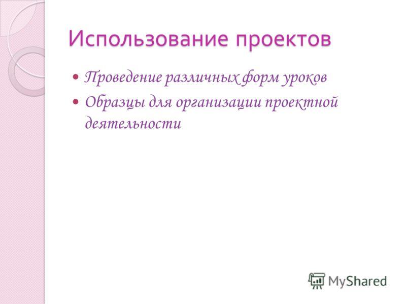 Использование проектов Проведение различных форм уроков Образцы для организации проектной деятельности
