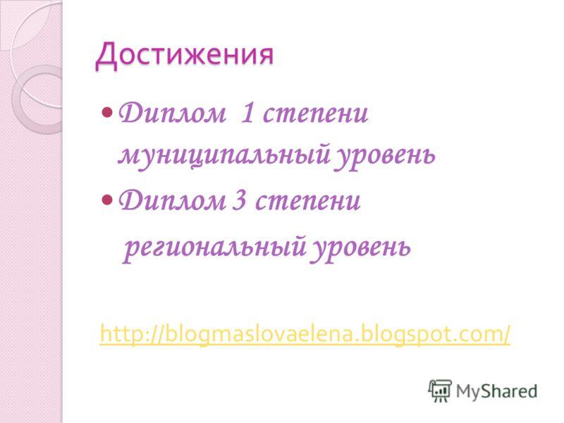 Достижения Диплом 1 степени муниципальный уровень Диплом 3 степени региональный уровень http://blogmaslovaelena.blogspot.com/