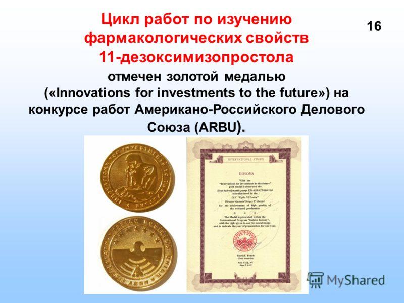 Цикл работ по изучению фармакологических свойств 11-дезоксимизопростола отмечен золотой медалью («Innovations for investments to the future») на конкурсе работ Американо-Российского Делового Союза (ARBU ). 1616
