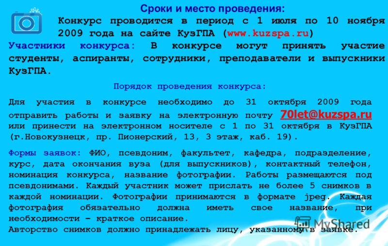 Сроки и место проведения: Конкурс проводится в период с 1 июля по 10 ноября 2009 года на сайте КузГПА (www.kuzspa.ru) Участники конкурса: В конкурсе могут принять участие студенты, аспиранты, сотрудники, преподаватели и выпускники КузГПА. Порядок про