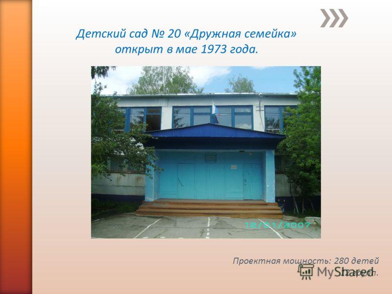 Детский сад 20 «Дружная семейка» открыт в мае 1973 года. Проектная мощность: 280 детей 12 групп.