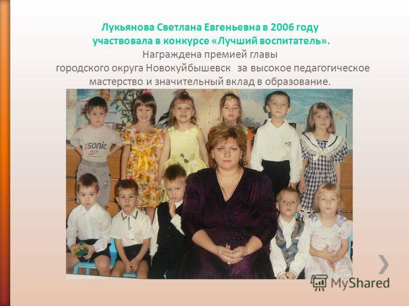 Лукьянова Светлана Евгеньевна в 2006 году участвовала в конкурсе «Лучший воспитатель». Награждена премией главы городского округа Новокуйбышевск за высокое педагогическое мастерство и значительный вклад в образование.