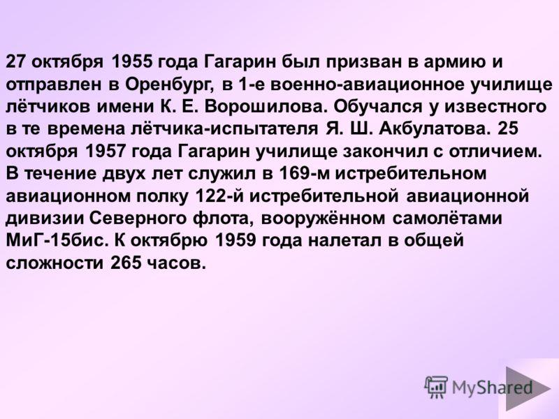 27 октября 1955 года Гагарин был призван в армию и отправлен в Оренбург, в 1-е военно-авиационное училище лётчиков имени К. Е. Ворошилова. Обучался у известного в те времена лётчика-испытателя Я. Ш. Акбулатова. 25 октября 1957 года Гагарин училище за