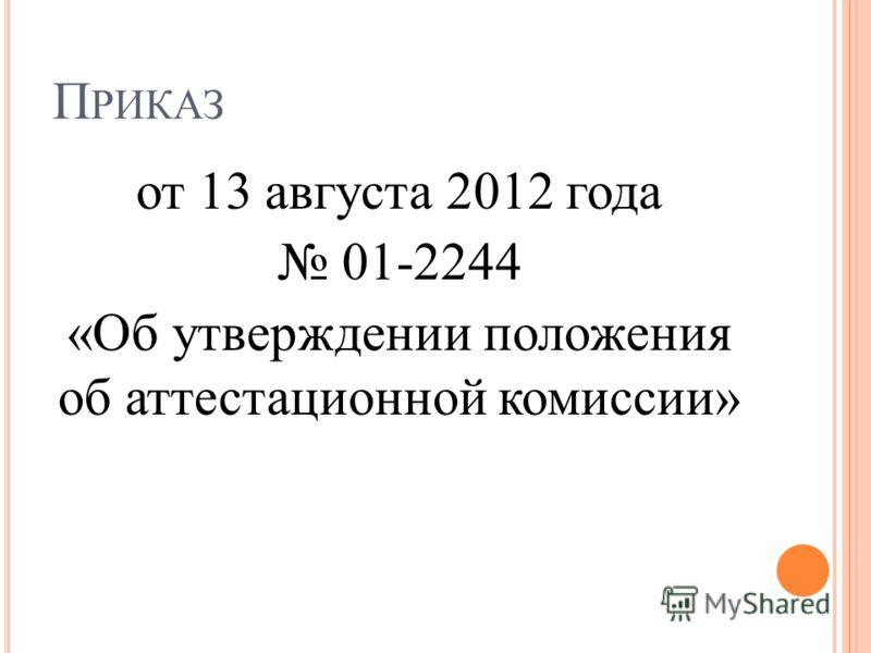 П РИКАЗ от 13 августа 2012 года 01-2244 «Об утверждении положения об аттестационной комиссии»