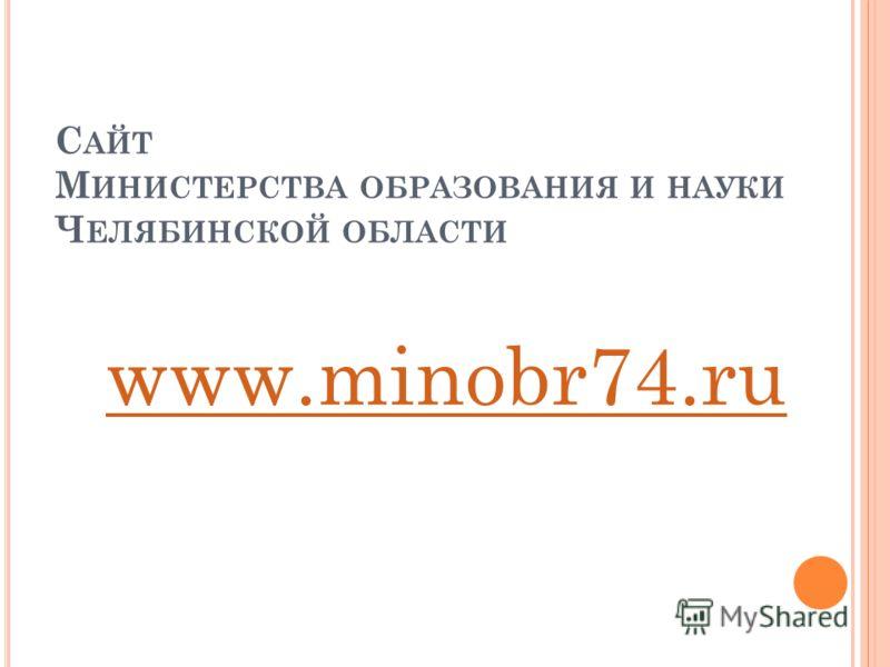 С АЙТ М ИНИСТЕРСТВА ОБРАЗОВАНИЯ И НАУКИ Ч ЕЛЯБИНСКОЙ ОБЛАСТИ www.minobr74.ru