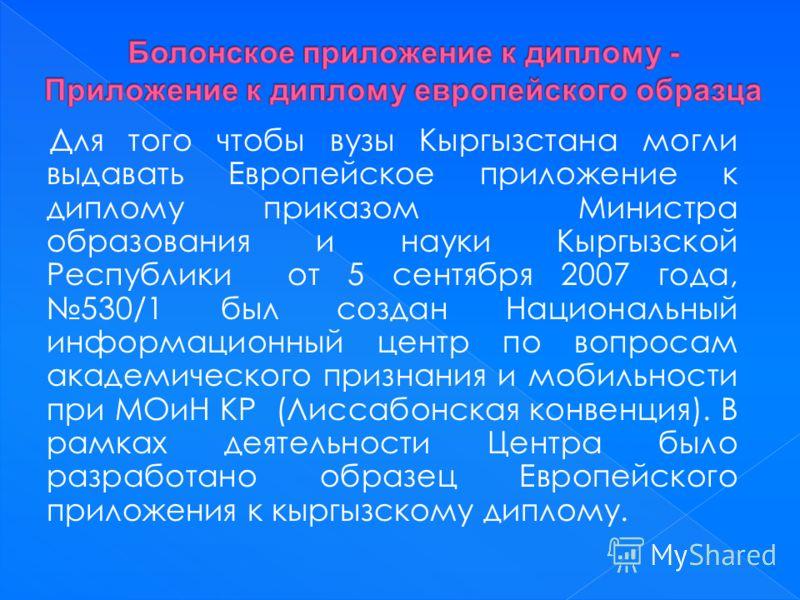 Для того чтобы вузы Кыргызстана могли выдавать Европейское приложение к диплому приказом Министра образования и науки Кыргызской Республики от 5 сентября 2007 года, 530/1 был создан Национальный информационный центр по вопросам академического признан