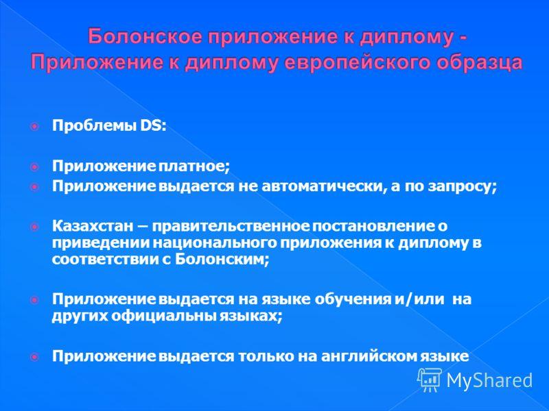 Проблемы DS: Приложение платное; Приложение выдается не автоматически, а по запросу; Казахстан – правительственное постановление о приведении национального приложения к диплому в соответствии с Болонским; Приложение выдается на языке обучения и/или н