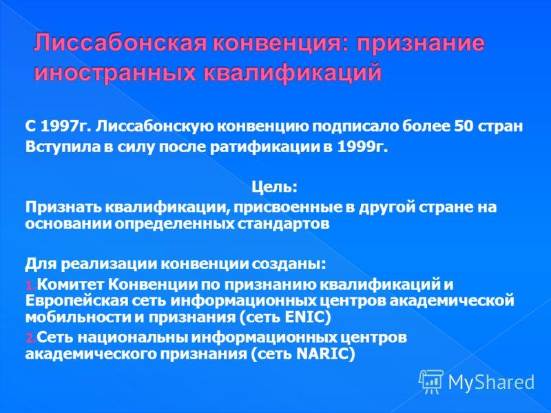 С 1997г. Лиссабонскую конвенцию подписало более 50 стран Вступила в силу после ратификации в 1999г. Цель: Признать квалификации, присвоенные в другой стране на основании определенных стандартов Для реализации конвенции созданы: 1. Комитет Конвенции п