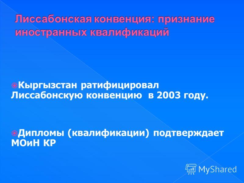 Кыргызстан ратифицировал Лиссабонскую конвенцию в 2003 году. Дипломы (квалификации) подтверждает МОиН КР