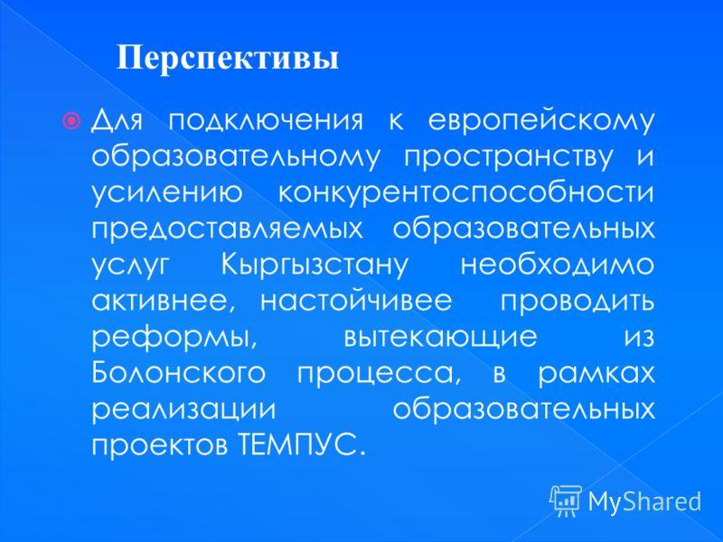Для подключения к европейскому образовательному пространству и усилению конкурентоспособности предоставляемых образовательных услуг Кыргызстану необходимо активнее, настойчивее проводить реформы, вытекающие из Болонского процесса, в рамках реализации