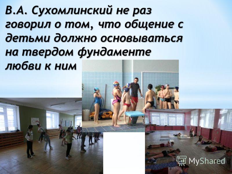 В.А. Сухомлинский не раз говорил о том, что общение с детьми должно основываться на твердом фундаменте любви к ним