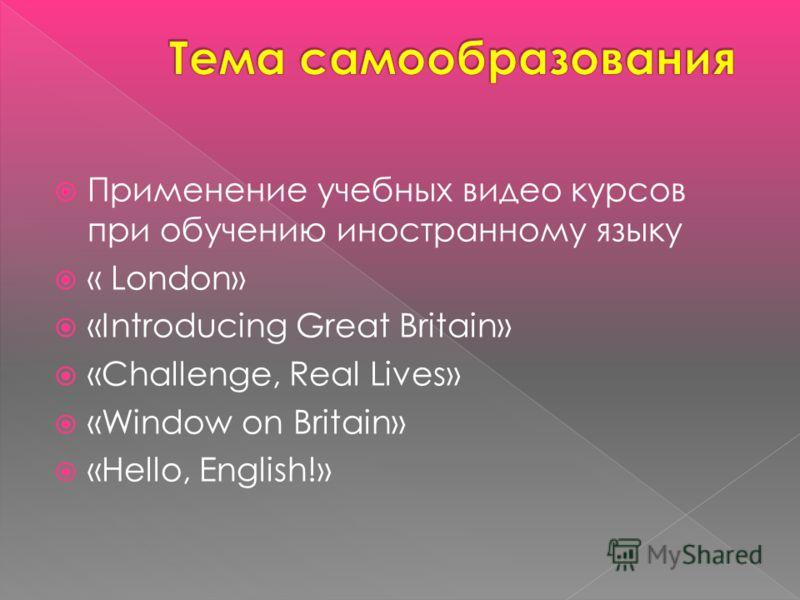 Применение учебных видео курсов при обучению иностранному языку « London» «Introducing Great Britain» «Challenge, Real Lives» «Window on Britain» «Hello, English!»