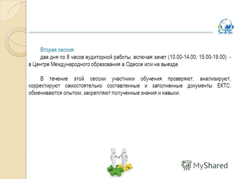 Вторая сессия: два дня по 8 часов аудиторной работы, включая зачет (10.00-14.00; 15.00-19.00) - в Центре Международного образования в Одессе или на выезде. В течение этой сессии участники обучения проверяют, анализируют, корректируют самостоятельно с