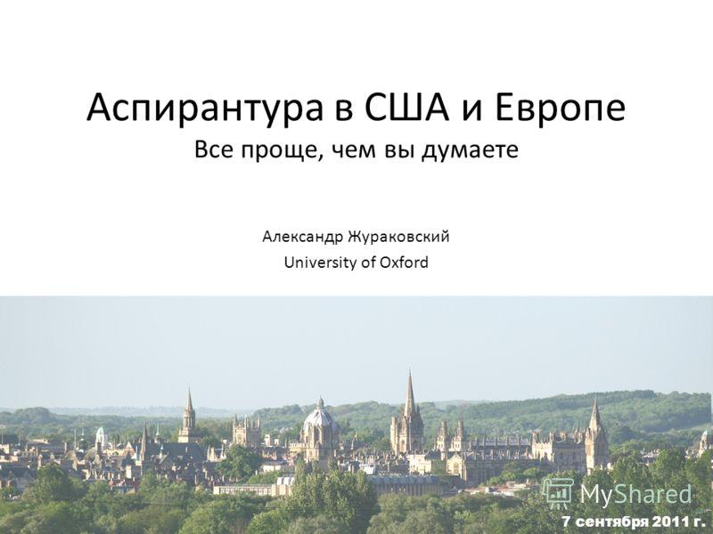 Аспирантура в США и Европе Все проще, чем вы думаете Александр Жураковский University of Oxford 7 сентября 2011 г.