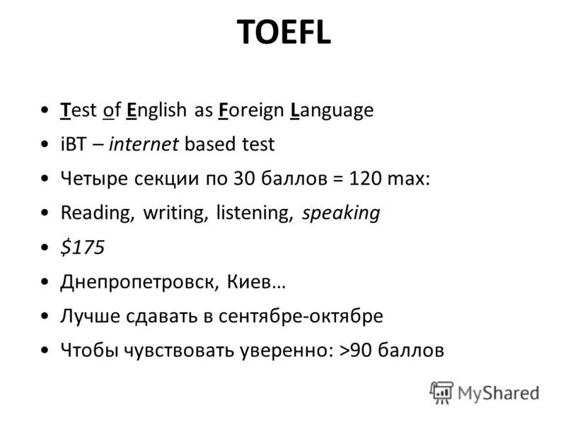 TOEFL Test of English as Foreign Language iBT – internet based test Четыре секции по 30 баллов = 120 max: Reading, writing, listening, speaking $175 Днепропетровск, Киев… Лучше сдавать в сентябре-октябре Чтобы чувствовать уверенно: >90 баллов
