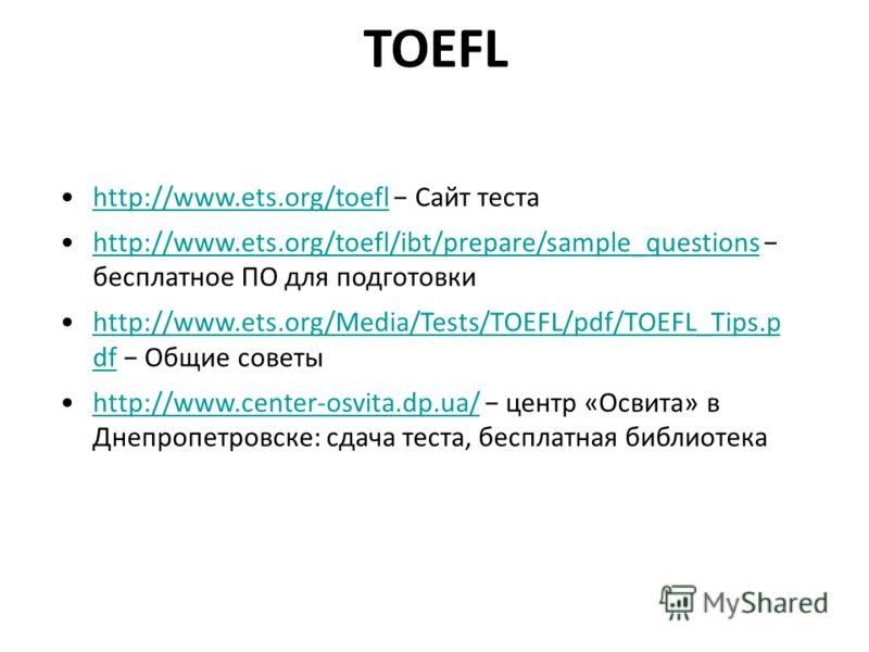 TOEFL http://www.ets.org/toefl Сайт тестаhttp://www.ets.org/toefl http://www.ets.org/toefl/ibt/prepare/sample_questions бесплатное ПО для подготовкиhttp://www.ets.org/toefl/ibt/prepare/sample_questions http://www.ets.org/Media/Tests/TOEFL/pdf/TOEFL_T